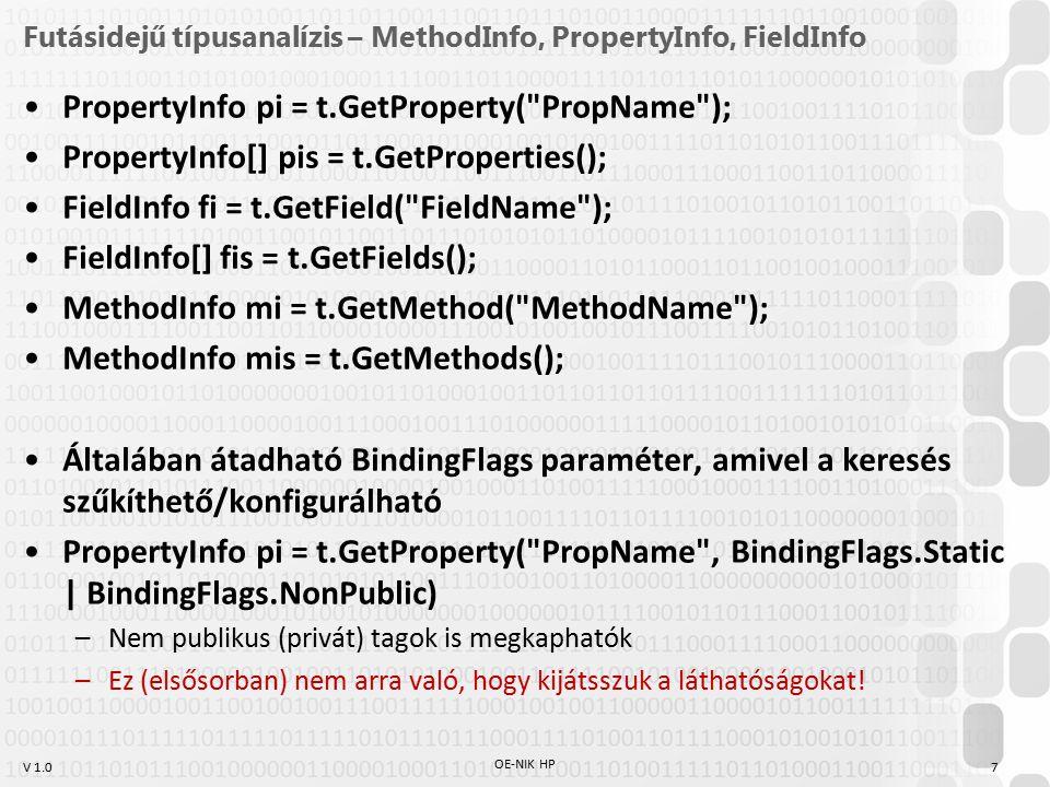 V 1.0 Futásidejű típusanalízis – MethodInfo, PropertyInfo, FieldInfo PropertyInfo pi = t.GetProperty( PropName ); PropertyInfo[] pis = t.GetProperties(); FieldInfo fi = t.GetField( FieldName ); FieldInfo[] fis = t.GetFields(); MethodInfo mi = t.GetMethod( MethodName ); MethodInfo mis = t.GetMethods(); Általában átadható BindingFlags paraméter, amivel a keresés szűkíthető/konfigurálható PropertyInfo pi = t.GetProperty( PropName , BindingFlags.Static | BindingFlags.NonPublic) –Nem publikus (privát) tagok is megkaphatók –Ez (elsősorban) nem arra való, hogy kijátsszuk a láthatóságokat.