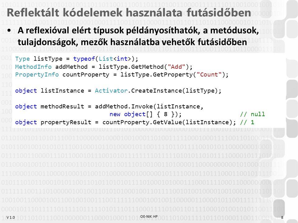 V 1.0 Reflektált kódelemek használata futásidőben A reflexióval elért típusok példányosíthatók, a metódusok, tulajdonságok, mezők használatba vehetők futásidőben OE-NIK HP 8 Type listType = typeof(List ); MethodInfo addMethod = listType.GetMethod( Add ); PropertyInfo countProperty = listType.GetProperty( Count ); object listInstance = Activator.CreateInstance(listType); object methodResult = addMethod.Invoke(listInstance, new object[] { 8 }); // null object propertyResult = countProperty.GetValue(listInstance); // 1