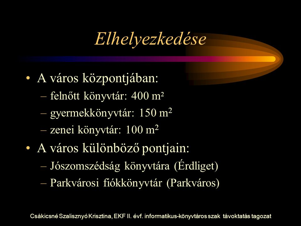 Csákicsné Szalisznyó Krisztina, EKF II. évf. informatikus-könyvtáros szak távoktatás tagozat Elhelyezkedése A város központjában: –felnőtt könyvtár: 4