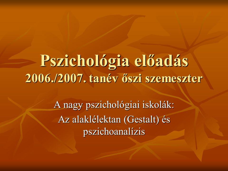 Pszichológia előadás 2006./2007. tanév őszi szemeszter A nagy pszichológiai iskolák: Az alaklélektan (Gestalt) és pszichoanalízis