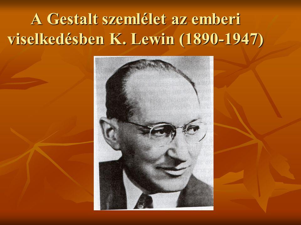 A Gestalt szemlélet az emberi viselkedésben K. Lewin (1890-1947)