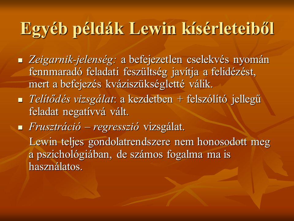 Egyéb példák Lewin kísérleteiből Zeigarnik-jelenség: a befejezetlen cselekvés nyomán fennmaradó feladati feszültség javítja a felidézést, mert a befej