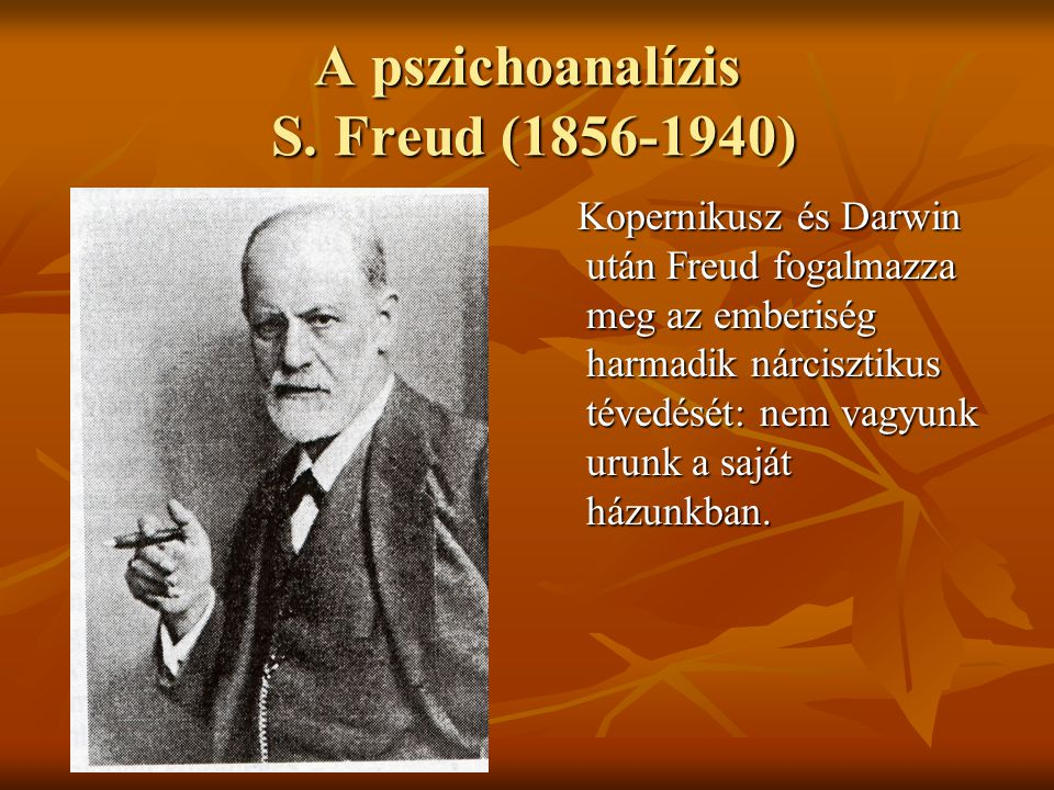 A pszichoanalízis S. Freud (1856-1940) Kopernikusz és Darwin után Freud fogalmazza meg az emberiség harmadik nárcisztikus tévedését: nem vagyunk urunk