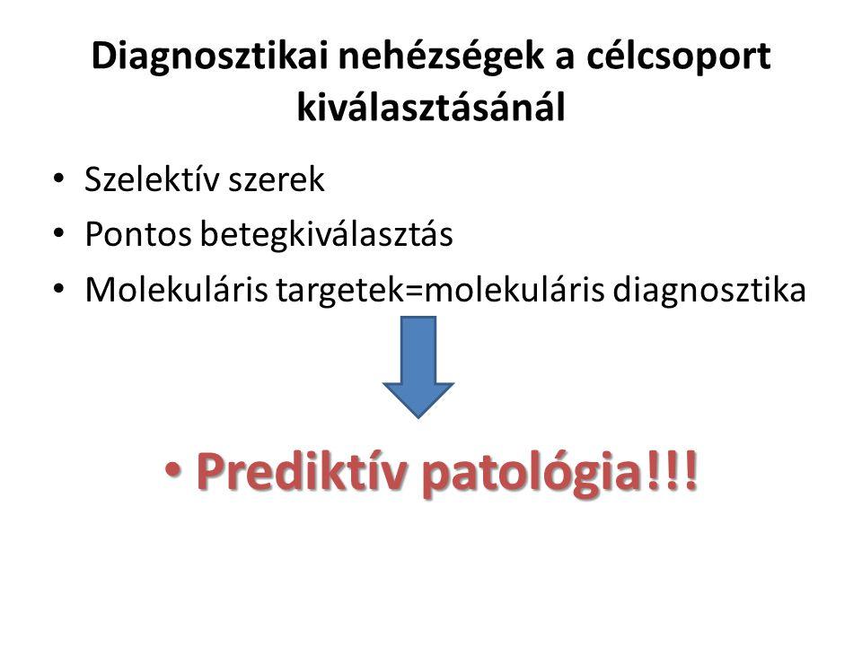 Diagnosztikai nehézségek a célcsoport kiválasztásánál Szelektív szerek Pontos betegkiválasztás Molekuláris targetek=molekuláris diagnosztika Prediktív