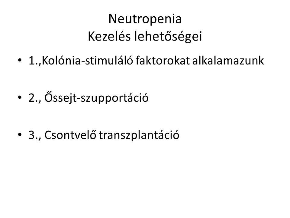 Neutropenia Kezelés lehetőségei 1.,Kolónia-stimuláló faktorokat alkalamazunk 2., Őssejt-szupportáció 3., Csontvelő transzplantáció