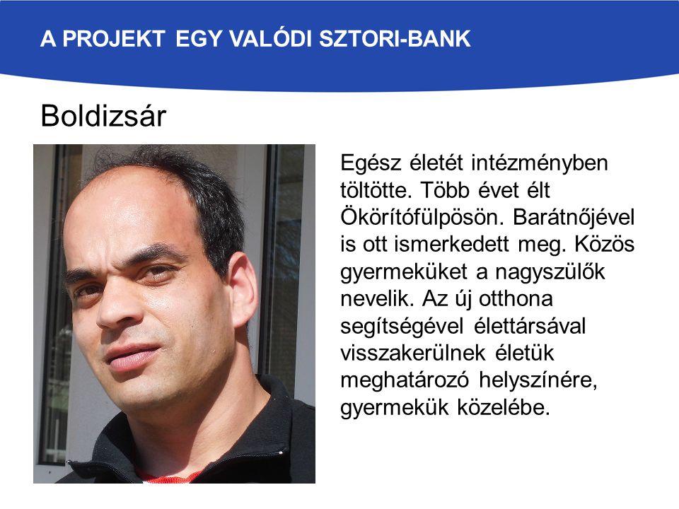 A PROJEKT EGY VALÓDI SZTORI-BANK Boldizsár Egész életét intézményben töltötte. Több évet élt Ökörítófülpösön. Barátnőjével is ott ismerkedett meg. Köz