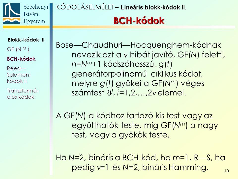 Széchenyi István Egyetem 10 Bose—Chaudhuri—Hocquenghem-kódnak nevezik azt a hibát javító, GF(N) feletti, n=N m +1 kódszóhosszú, g(t) generátorpolinomú