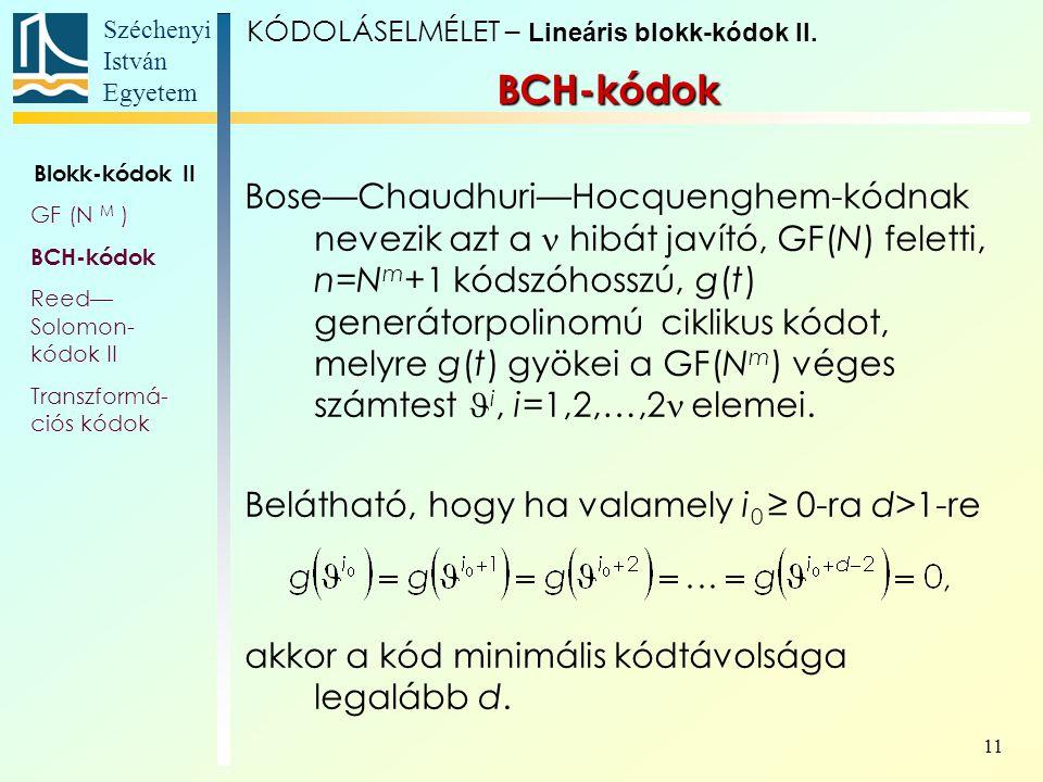 Széchenyi István Egyetem 11 Bose—Chaudhuri—Hocquenghem-kódnak nevezik azt a hibát javító, GF(N) feletti, n=N m +1 kódszóhosszú, g(t) generátorpolinomú