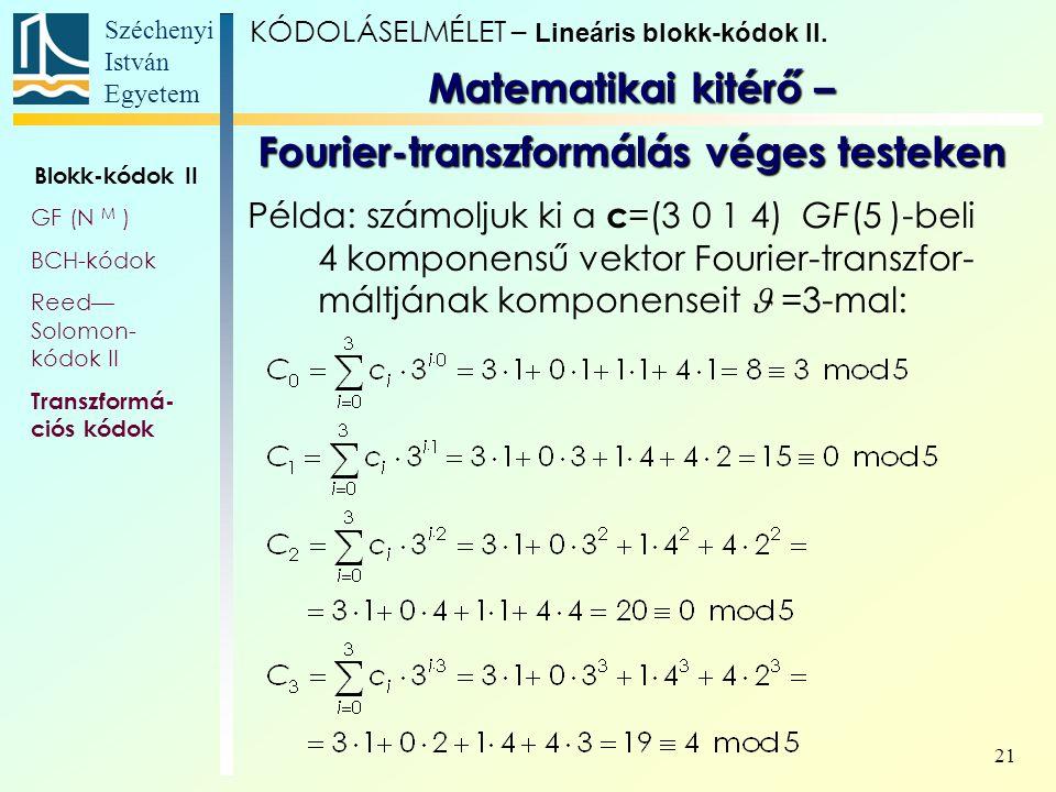 Széchenyi István Egyetem 21 Példa: számoljuk ki a c =(3 0 1 4) GF(5 )-beli 4 komponensű vektor Fourier-transzfor- máltjának komponenseit =3-mal: Matem