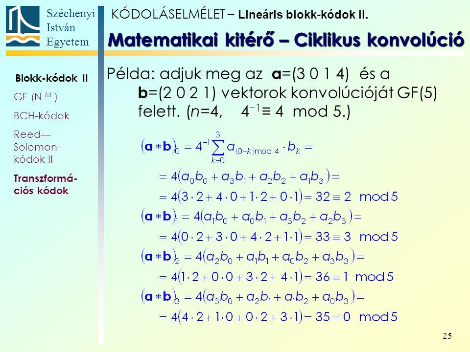 Széchenyi István Egyetem 25 Példa: adjuk meg az a =(3 0 1 4) és a b =(2 0 2 1) vektorok konvolúcióját GF(5) felett. (n=4, 4 −1 ≡ 4 mod 5.) Matematikai