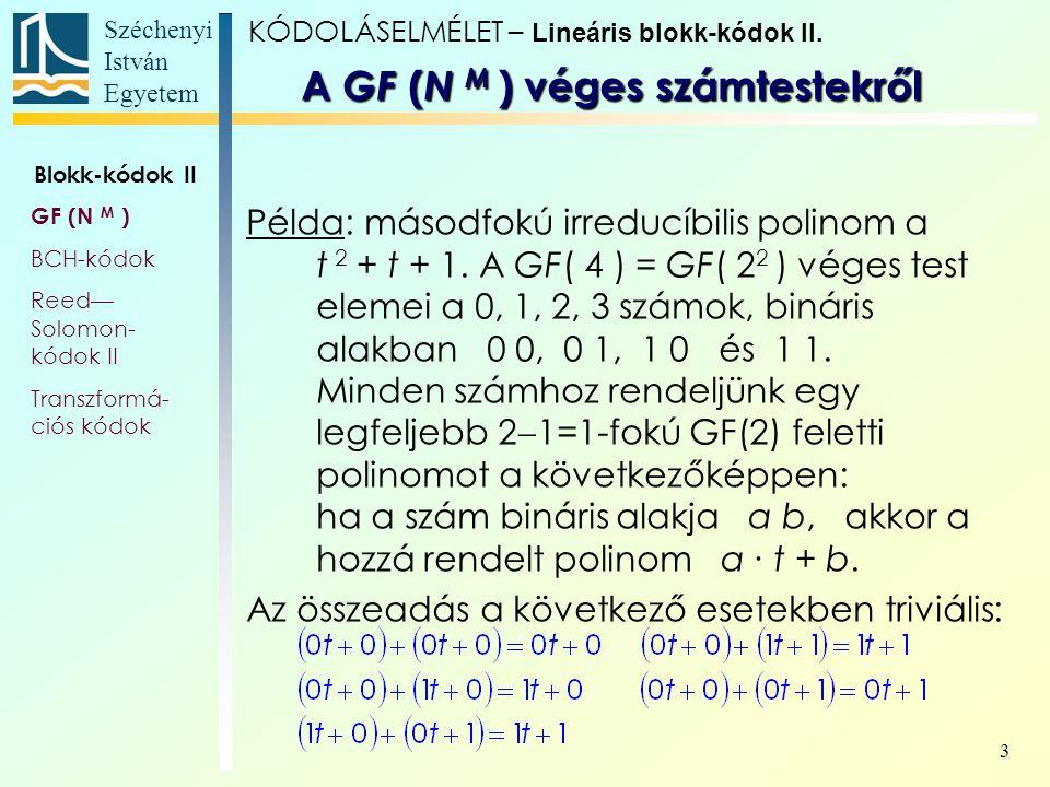 Széchenyi István Egyetem 3 Példa: másodfokú irreducíbilis polinom a t 2 + t + 1. A GF( 4 ) = GF( 2 2 ) véges test elemei a 0, 1, 2, 3 számok, bináris