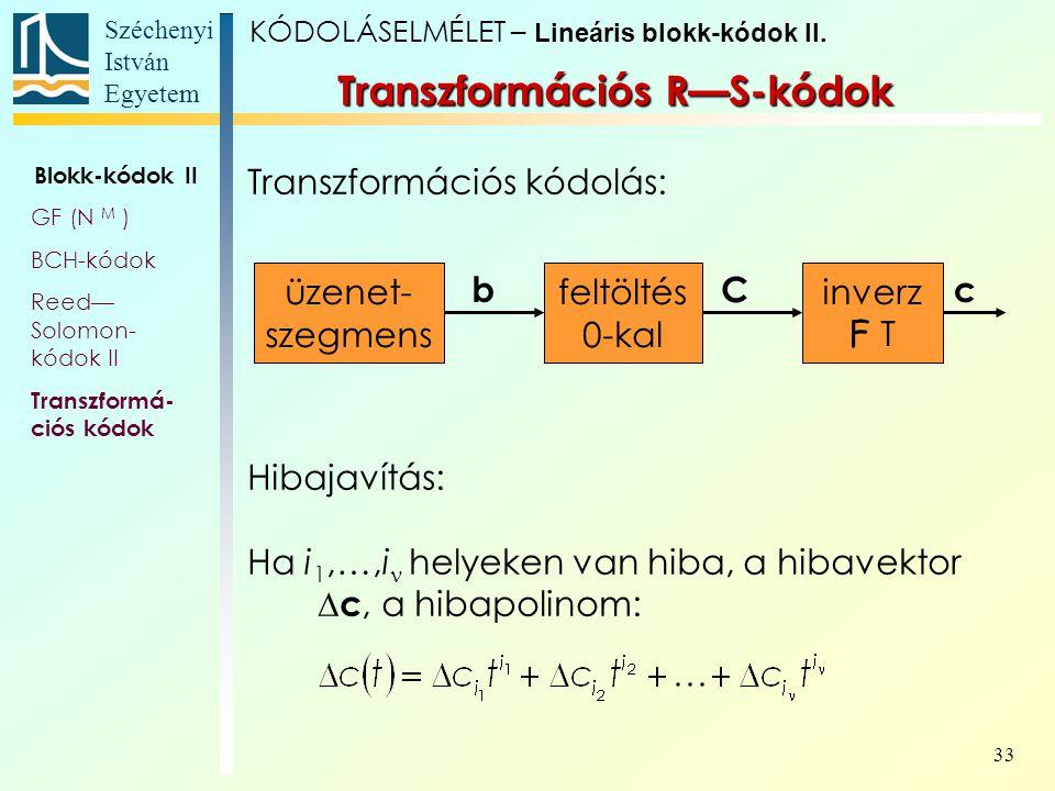 Széchenyi István Egyetem 33 Transzformációs R—S-kódok Transzformációs kódolás: Hibajavítás: Ha i 1,…,i helyeken van hiba, a hibavektor  c, a hibapoli