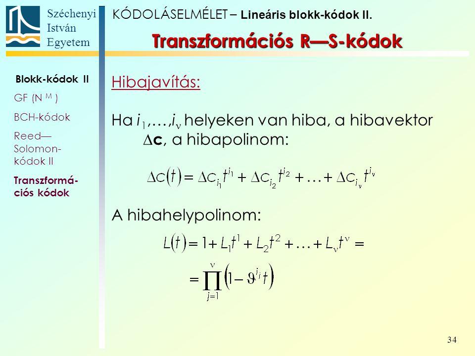 Széchenyi István Egyetem 34 Transzformációs R—S-kódok Hibajavítás: Ha i 1,…,i helyeken van hiba, a hibavektor  c, a hibapolinom: A hibahelypolinom: K
