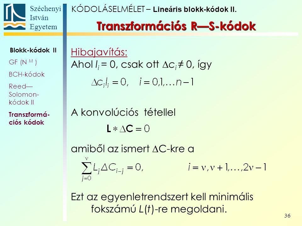 Széchenyi István Egyetem 36 Transzformációs R—S-kódok Hibajavítás: Ahol l i = 0, csak ott  c i ≠ 0, így A konvolúciós tétellel amiből az ismert  C-k