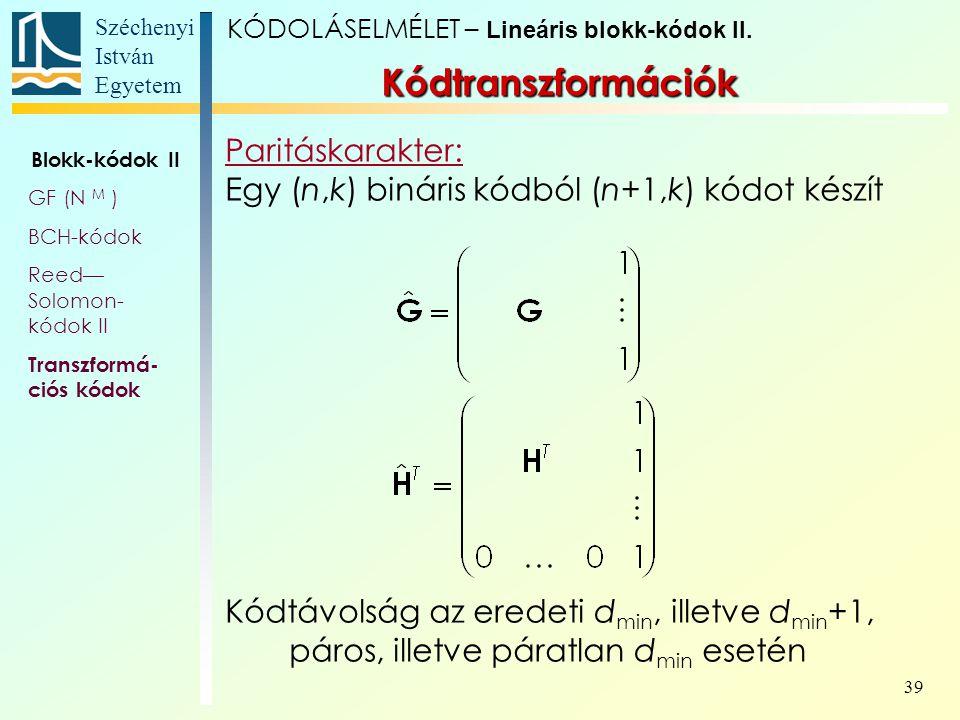 Széchenyi István Egyetem 39 Kódtranszformációk Paritáskarakter: Egy (n,k) bináris kódból (n+1,k) kódot készít Kódtávolság az eredeti d min, illetve d