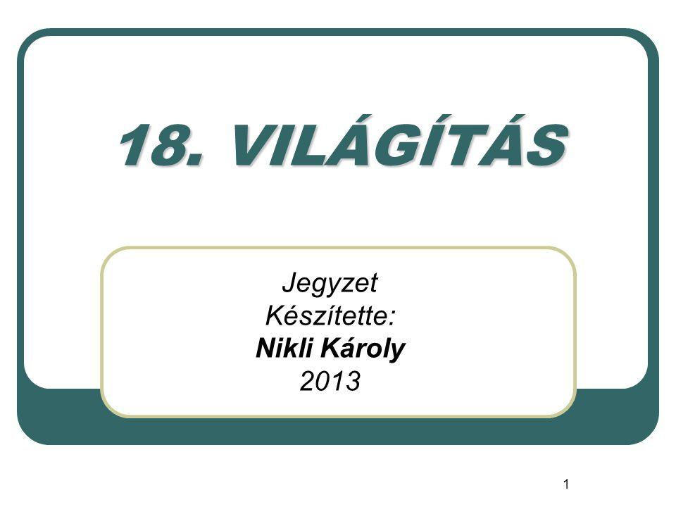 1 18. VILÁGÍTÁS Jegyzet Készítette: Nikli Károly 2013