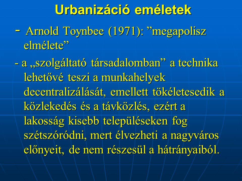 """Urbanizáció eméletek Urbanizáció eméletek - Arnold Toynbee (1971): megapolisz elmélete - a """"szolgáltató társadalomban a technika lehetővé teszi a munkahelyek decentralizálását, emellett tökéletesedik a közlekedés és a távközlés, ezért a lakosság kisebb településeken fog szétszóródni, mert élvezheti a nagyváros előnyeit, de nem részesül a hátrányaiból."""
