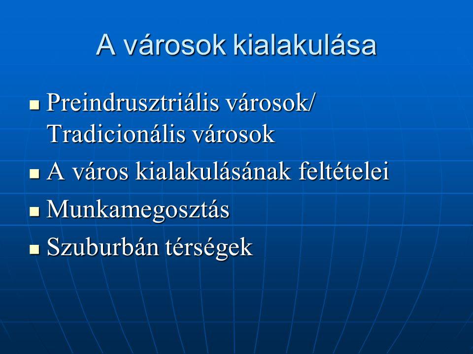 A városok kialakulása Preindrusztriális városok/ Tradicionális városok Preindrusztriális városok/ Tradicionális városok A város kialakulásának feltételei A város kialakulásának feltételei Munkamegosztás Munkamegosztás Szuburbán térségek Szuburbán térségek