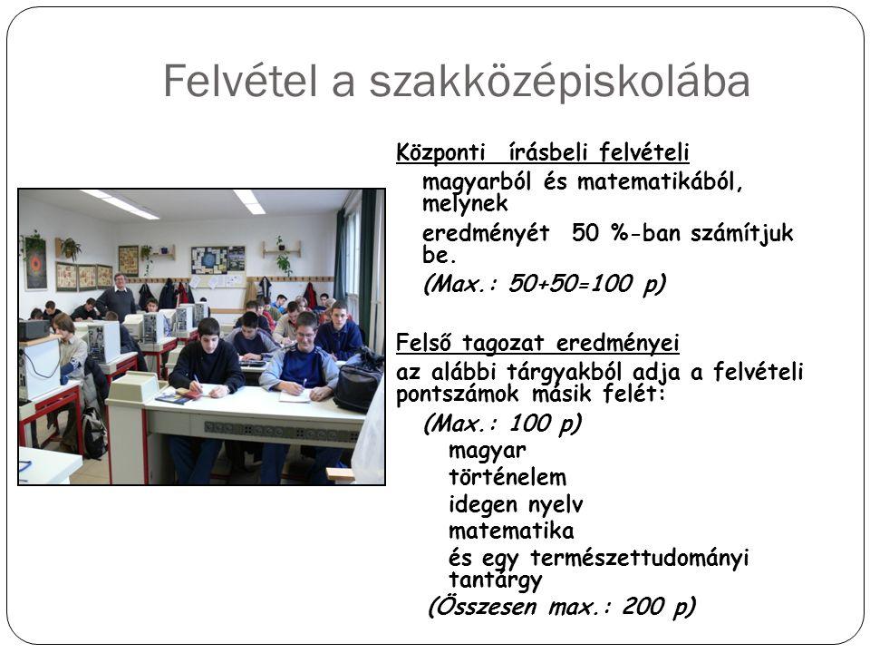 Felvétel a szakközépiskolába Központi írásbeli felvételi magyarból és matematikából, melynek eredményét 50 %-ban számítjuk be. (Max.: 50+50=100 p) Fel