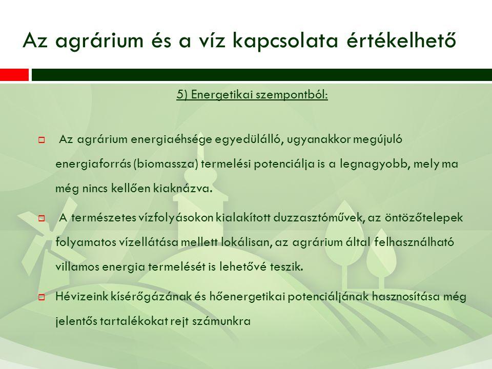 Az agrárium és a víz kapcsolata értékelhető 5) Energetikai szempontból:  Az agrárium energiaéhsége egyedülálló, ugyanakkor megújuló energiaforrás (biomassza) termelési potenciálja is a legnagyobb, mely ma még nincs kellően kiaknázva.