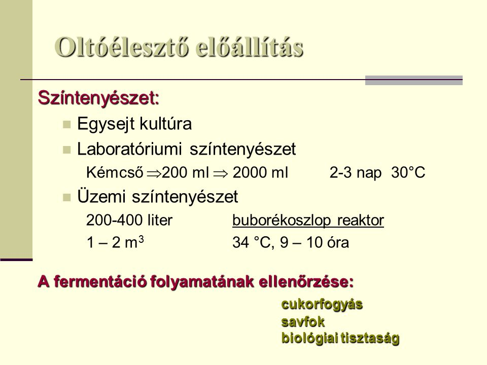 Oltóélesztő előállítás Színtenyészet: Egysejt kultúra Laboratóriumi színtenyészet Kémcső  200 ml  2000 ml2-3 nap 30°C Üzemi színtenyészet 200-400 literbuborékoszlop reaktor 1 – 2 m 3 34 °C, 9 – 10 óra A fermentáció folyamatának ellenőrzése: cukorfogyássavfok biológiai tisztaság
