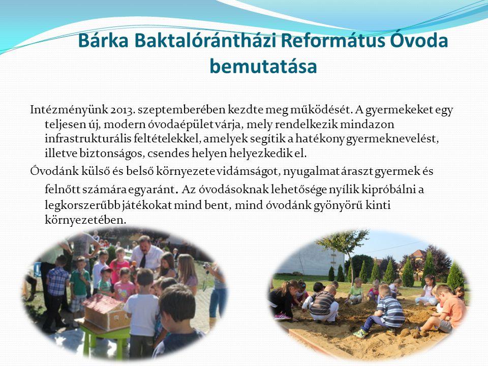 Bárka Baktalórántházi Református Óvoda bemutatása Intézményünk 2013. szeptemberében kezdte meg működését. A gyermekeket egy teljesen új, modern óvodaé