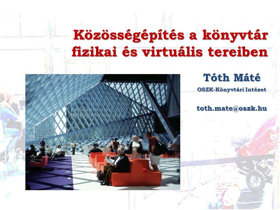 Közösségépítés a könyvtár fizikai és virtuális tereiben Tóth Máté OSZK-Könyvtári Intézet toth.mate@oszk.hu