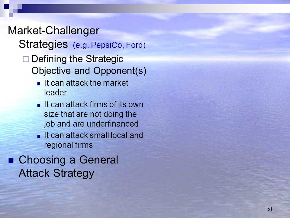 51 Market-Challenger Strategies (e.g. PepsiCo, Ford)  Defining the Strategic Objective and Opponent(s) It can attack the market leader It can attack