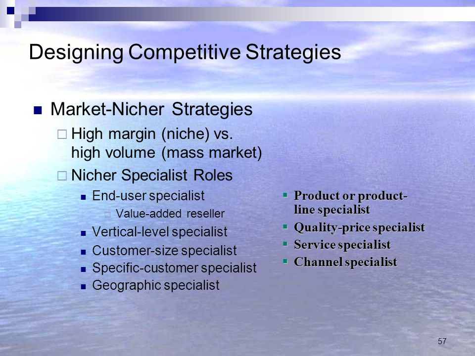 57 Designing Competitive Strategies Market-Nicher Strategies  High margin (niche) vs. high volume (mass market)  Nicher Specialist Roles End-user sp