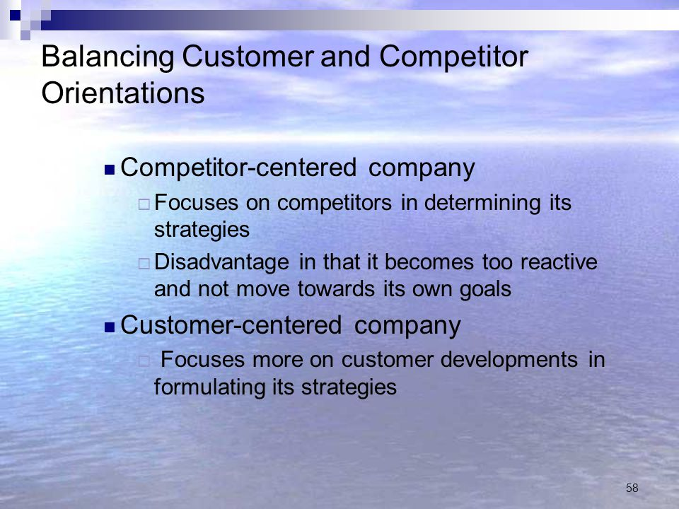 58 Balancing Customer and Competitor Orientations Competitor-centered company  Focuses on competitors in determining its strategies  Disadvantage in