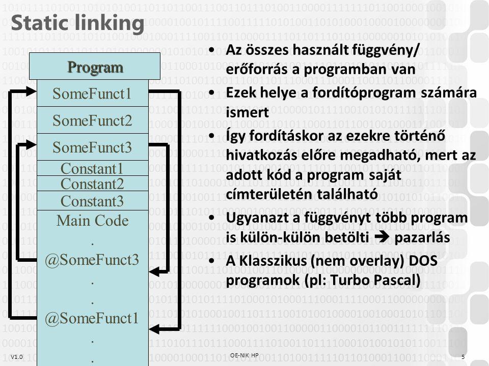 V1.0 Dynamic linking Egyes függvények/erőforrások a program saját címterületén kívül vannak Ezek helye a fordítóprogram számára nem ismert Így fordításkor az ezekre történő hivatkozás dinamikus, futási időben derül ki a pontos hely (a betöltést az OS végzi) Ugyanazt a függvényt több program is együtt használja  megosztott erőforrás (~ Shared Object) A Legtöbb modern program így működik 6 OE-NIK HP Program 2.