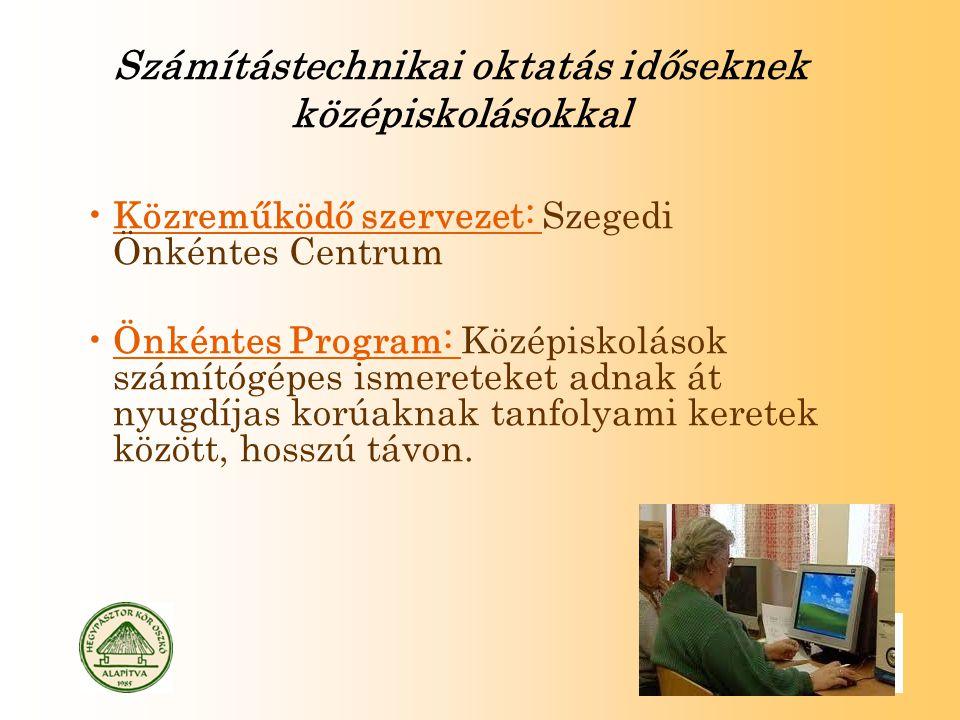 Számítástechnikai oktatás időseknek középiskolásokkal Közreműködő szervezet: Szegedi Önkéntes Centrum Önkéntes Program: Középiskolások számítógépes ismereteket adnak át nyugdíjas korúaknak tanfolyami keretek között, hosszú távon.