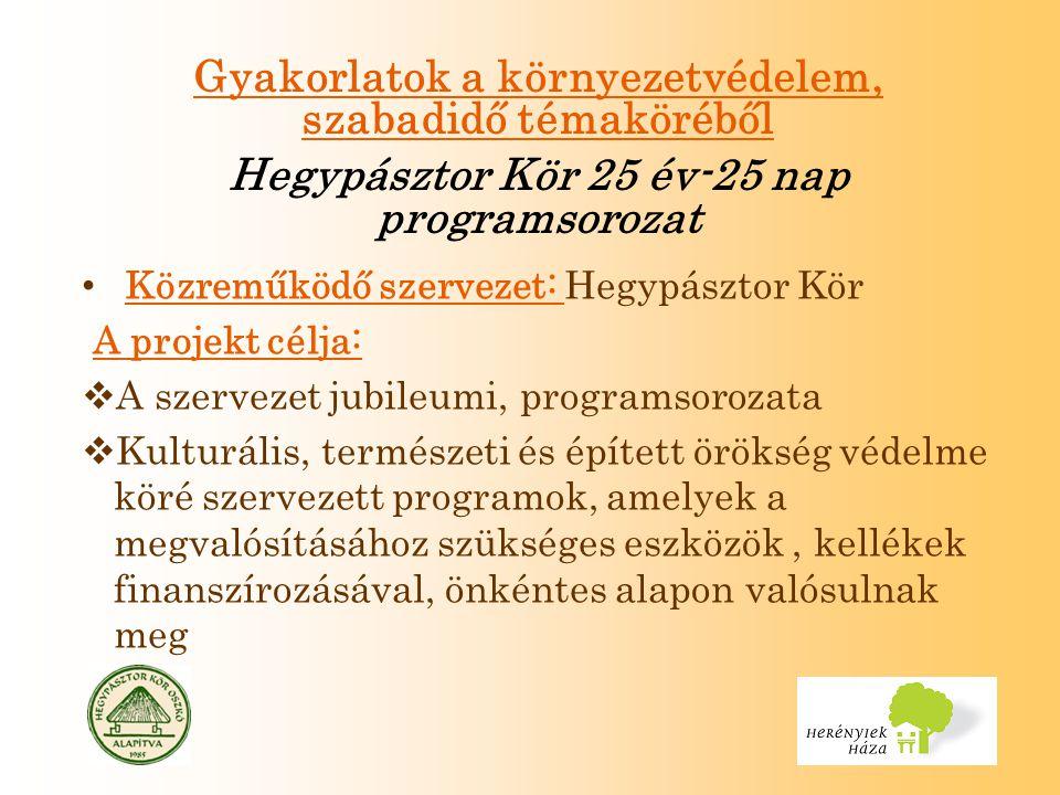 Gyakorlatok a környezetvédelem, szabadidő témaköréből Hegypásztor Kör 25 év-25 nap programsorozat Közreműködő szervezet: Hegypásztor Kör A projekt célja:  A szervezet jubileumi, programsorozata  Kulturális, természeti és épített örökség védelme köré szervezett programok, amelyek a megvalósításához szükséges eszközök, kellékek finanszírozásával, önkéntes alapon valósulnak meg