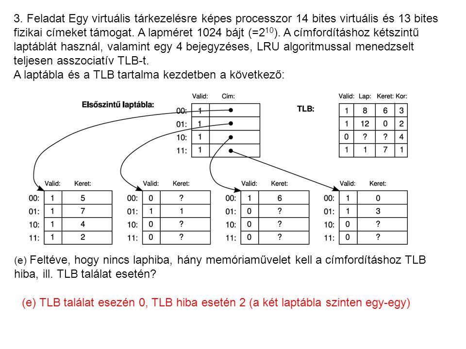 3. Feladat Egy virtuális tárkezelésre képes processzor 14 bites virtuális és 13 bites fizikai címeket támogat. A lapméret 1024 bájt (=2 10 ). A címfor