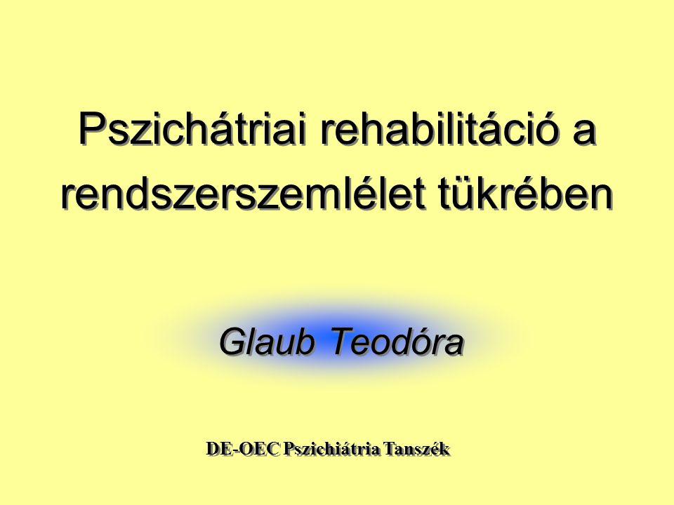 Pszichátriai rehabilitáció a rendszerszemlélet tükrében Glaub Teodóra DE-OEC Pszichiátria Tanszék