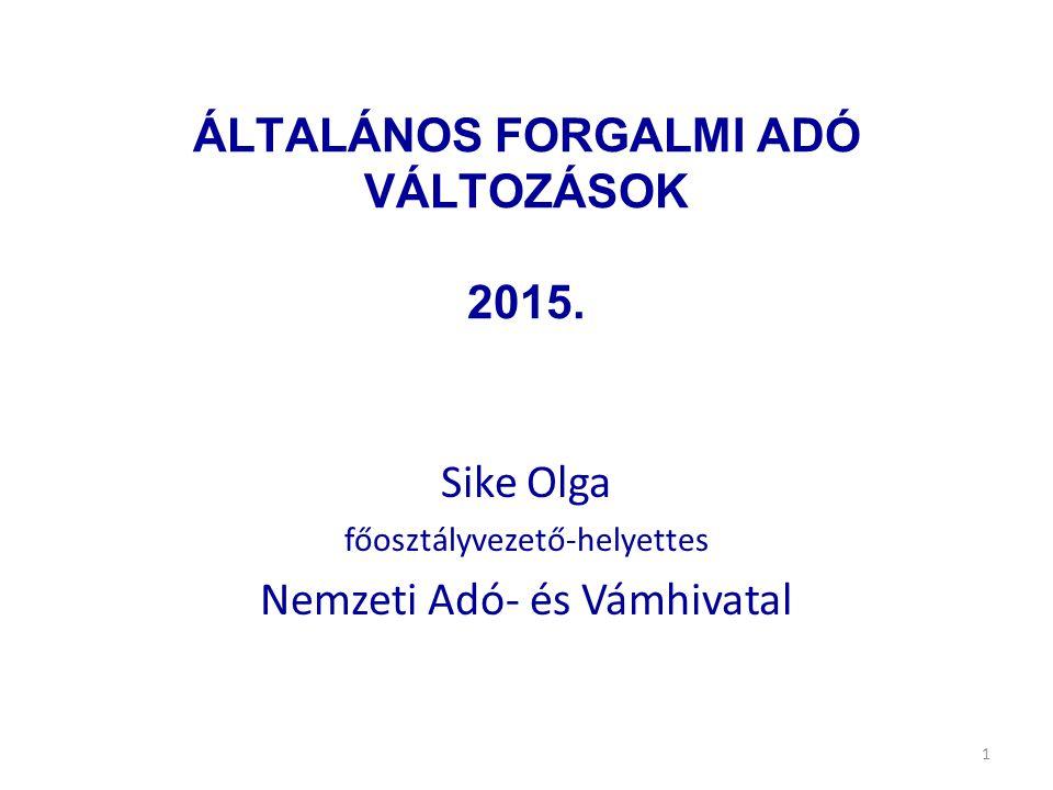 ÁLTALÁNOS FORGALMI ADÓ VÁLTOZÁSOK 2015. Sike Olga főosztályvezető-helyettes Nemzeti Adó- és Vámhivatal 1