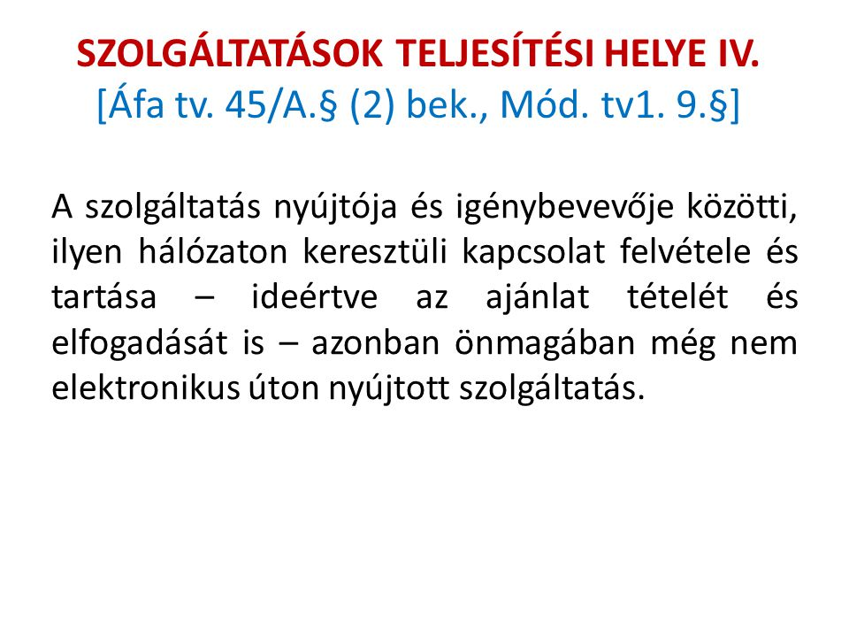 SZOLGÁLTATÁSOK TELJESÍTÉSI HELYE IV. [Áfa tv. 45/A.§ (2) bek., Mód. tv1. 9.§] A szolgáltatás nyújtója és igénybevevője közötti, ilyen hálózaton keresz