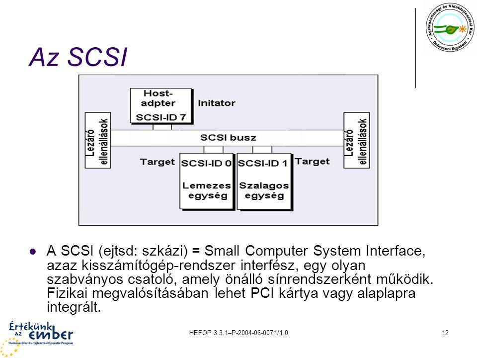 HEFOP 3.3.1–P-2004-06-0071/1.012 Az SCSI A SCSI (ejtsd: szkázi) = Small Computer System Interface, azaz kisszámítógép-rendszer interfész, egy olyan szabványos csatoló, amely önálló sínrendszerként működik.
