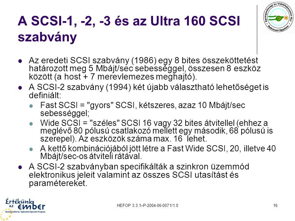 HEFOP 3.3.1–P-2004-06-0071/1.016 A SCSI-1, -2, -3 és az Ultra 160 SCSI szabvány Az eredeti SCSI szabvány (1986) egy 8 bites összeköttetést határozott meg 5 Mbájt/sec sebességgel, összesen 8 eszköz között (a host + 7 merevlemezes meghajtó).