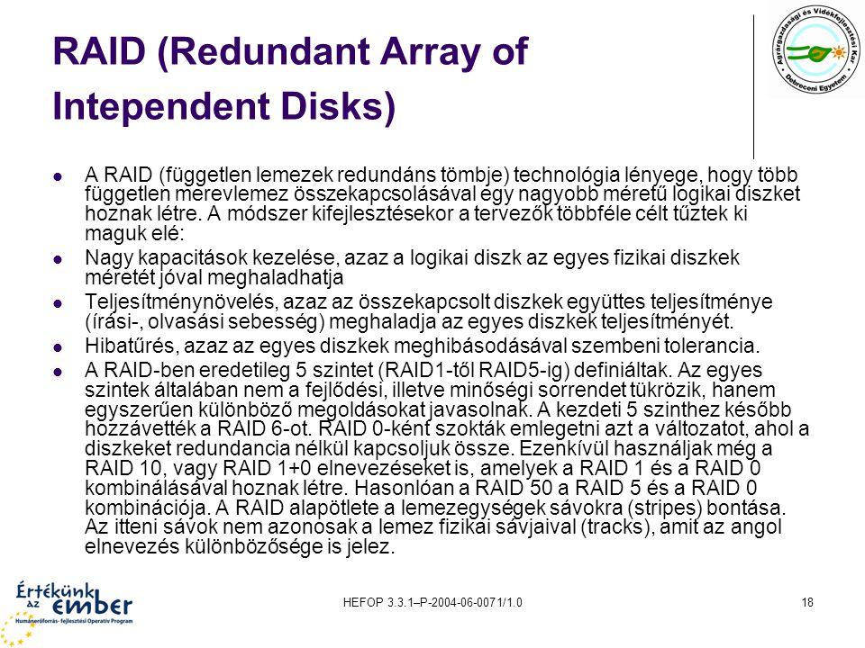 HEFOP 3.3.1–P-2004-06-0071/1.018 RAID (Redundant Array of Intependent Disks) A RAID (független lemezek redundáns tömbje) technológia lényege, hogy több független merevlemez összekapcsolásával egy nagyobb méretű logikai diszket hoznak létre.
