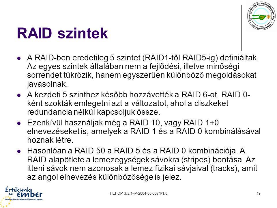 HEFOP 3.3.1–P-2004-06-0071/1.019 RAID szintek A RAID-ben eredetileg 5 szintet (RAID1-től RAID5-ig) definiáltak. Az egyes szintek általában nem a fejlő