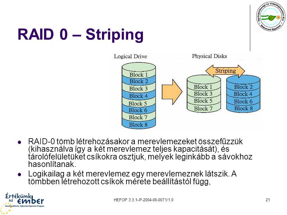 HEFOP 3.3.1–P-2004-06-0071/1.021 RAID 0 – Striping RAID ‑ 0 tömb létrehozásakor a merevlemezeket összefűzzük (kihasználva így a két merevlemez teljes kapacitását), és tárolófelületüket csíkokra osztjuk, melyek leginkább a sávokhoz hasonlítanak.