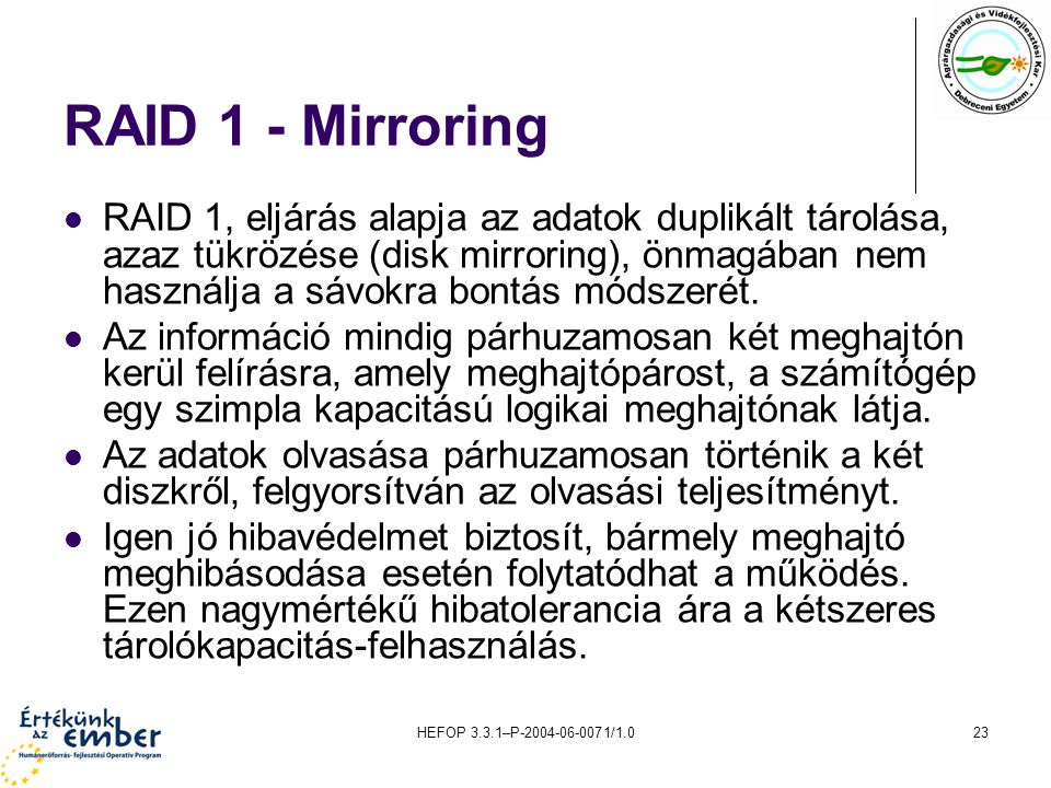 HEFOP 3.3.1–P-2004-06-0071/1.023 RAID 1 - Mirroring RAID 1, eljárás alapja az adatok duplikált tárolása, azaz tükrözése (disk mirroring), önmagában nem használja a sávokra bontás módszerét.
