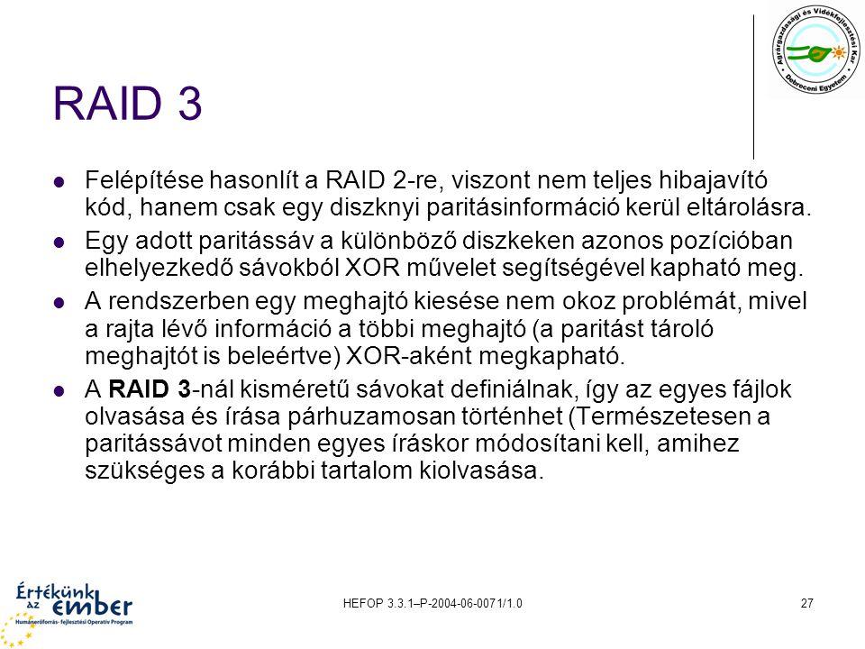 HEFOP 3.3.1–P-2004-06-0071/1.027 RAID 3 Felépítése hasonlít a RAID 2-re, viszont nem teljes hibajavító kód, hanem csak egy diszknyi paritásinformáció kerül eltárolásra.