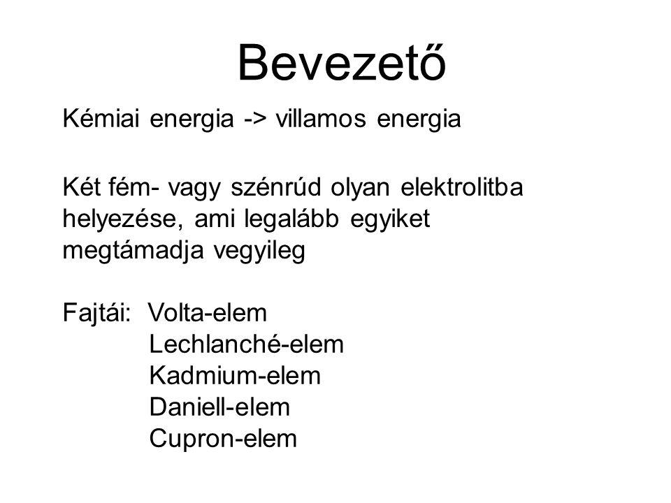 Bevezető Kémiai energia -> villamos energia Két fém- vagy szénrúd olyan elektrolitba helyezése, ami legalább egyiket megtámadja vegyileg Fajtái: Volta