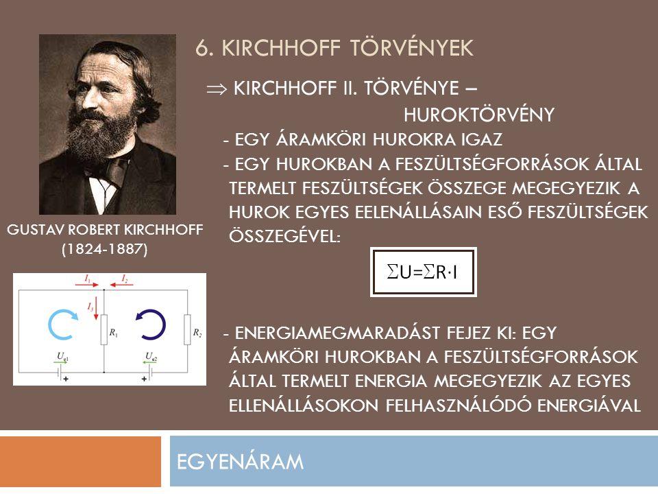 6. KIRCHHOFF TÖRVÉNYEK EGYENÁRAM GUSTAV ROBERT KIRCHHOFF (1824-1887)  KIRCHHOFF II. TÖRVÉNYE – HUROKTÖRVÉNY - EGY ÁRAMKÖRI HUROKRA IGAZ - EGY HUROKBA