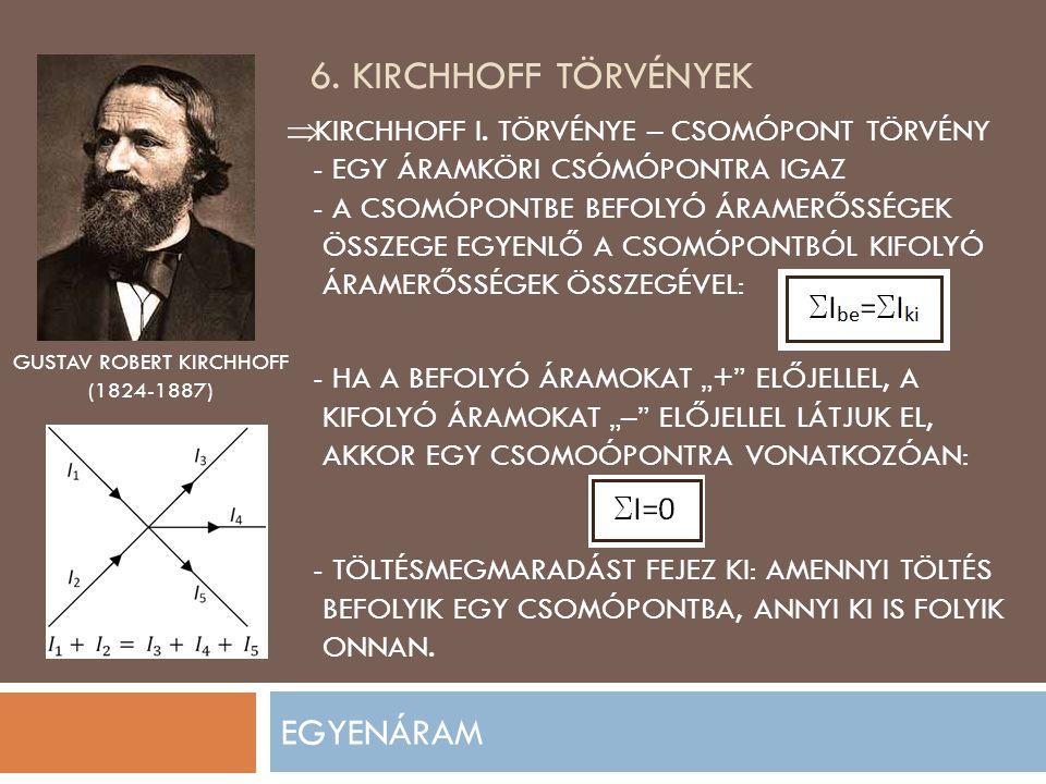6. KIRCHHOFF TÖRVÉNYEK EGYENÁRAM GUSTAV ROBERT KIRCHHOFF (1824-1887)  KIRCHHOFF I. TÖRVÉNYE – CSOMÓPONT TÖRVÉNY - EGY ÁRAMKÖRI CSÓMÓPONTRA IGAZ - A C