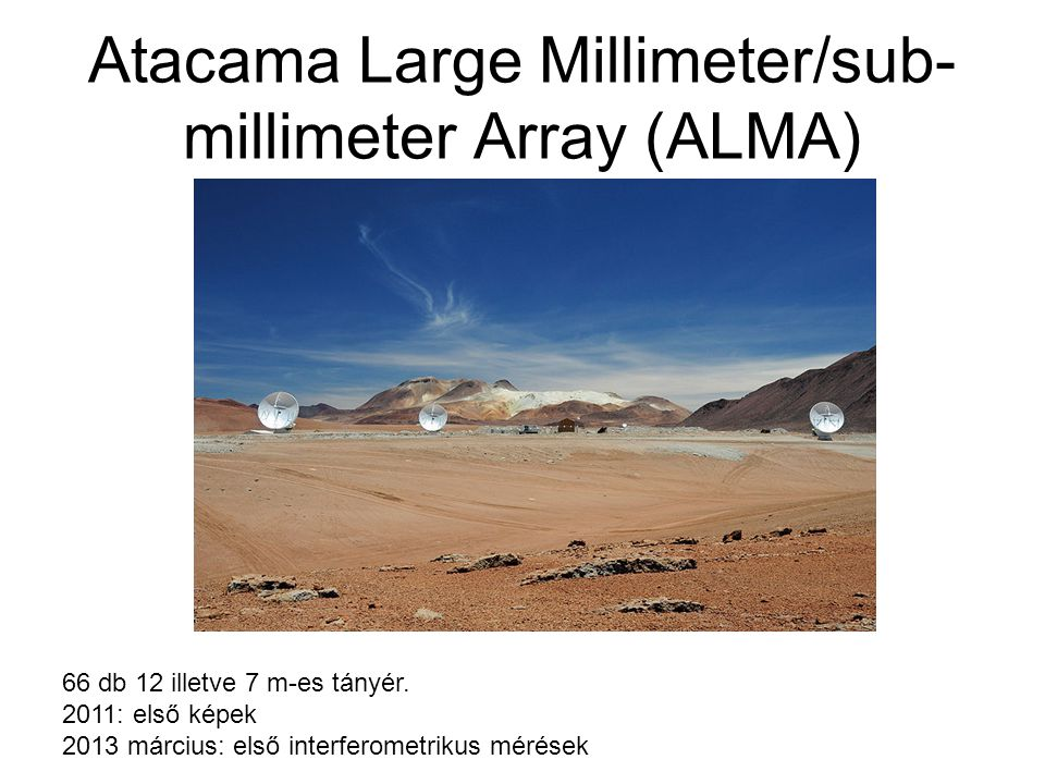 Atacama Large Millimeter/sub- millimeter Array (ALMA) 66 db 12 illetve 7 m-es tányér. 2011: első képek 2013 március: első interferometrikus mérések