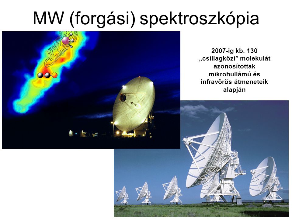 """MW (forgási) spektroszkópia 2007-ig kb. 130 """"csillagközi"""" molekulát azonosítottak mikrohullámú és infravörös átmeneteik alapján"""