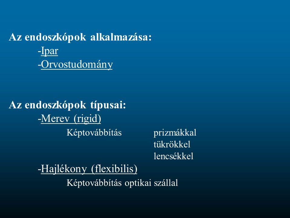 Az endoszkópok alkalmazása: -Ipar -Orvostudomány Az endoszkópok típusai: -Merev (rigid) Képtovábbítás prizmákkal tükrökkel lencsékkel -Hajlékony (flex